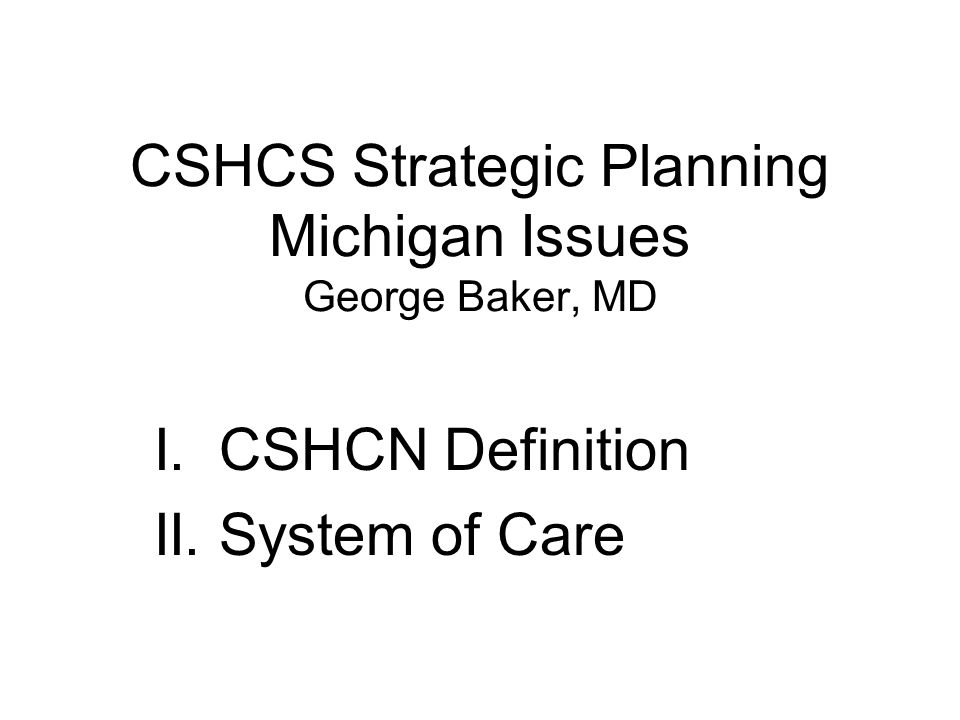 CSHCS Strategic Planning Michigan Issues George Baker, MD I. CSHCN Definition II. System of Care