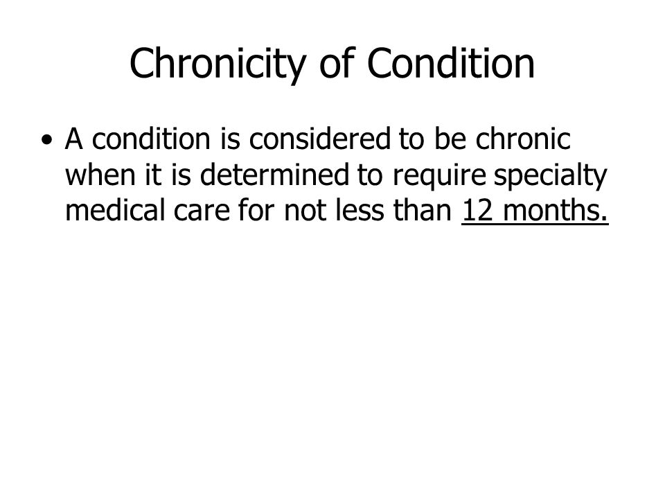 Chronicity of Condition A condition is considered to be chronic when it is determined to require specialty medical care for not less than 12 months.