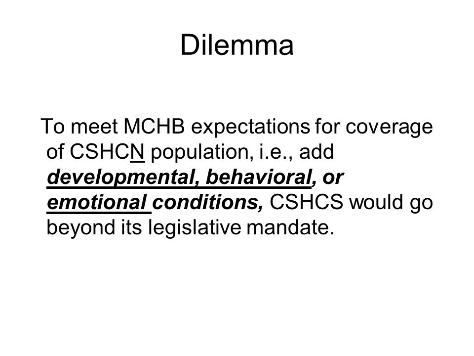 Dilemma To meet MCHB expectations for coverage of CSHCN population, i.e., add developmental, behavioral, or emotional conditions, CSHCS would go beyond its legislative mandate.