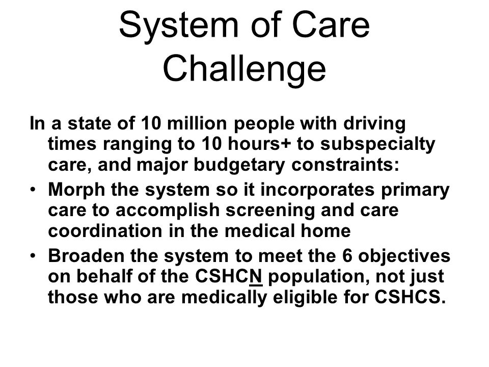 System of Care Challenge In a state of 10 million people with driving times ranging to 10 hours+ to subspecialty care, and major budgetary constraints: Morph the system so it incorporates primary care to accomplish screening and care coordination in the medical home Broaden the system to meet the 6 objectives on behalf of the CSHCN population, not just those who are medically eligible for CSHCS.
