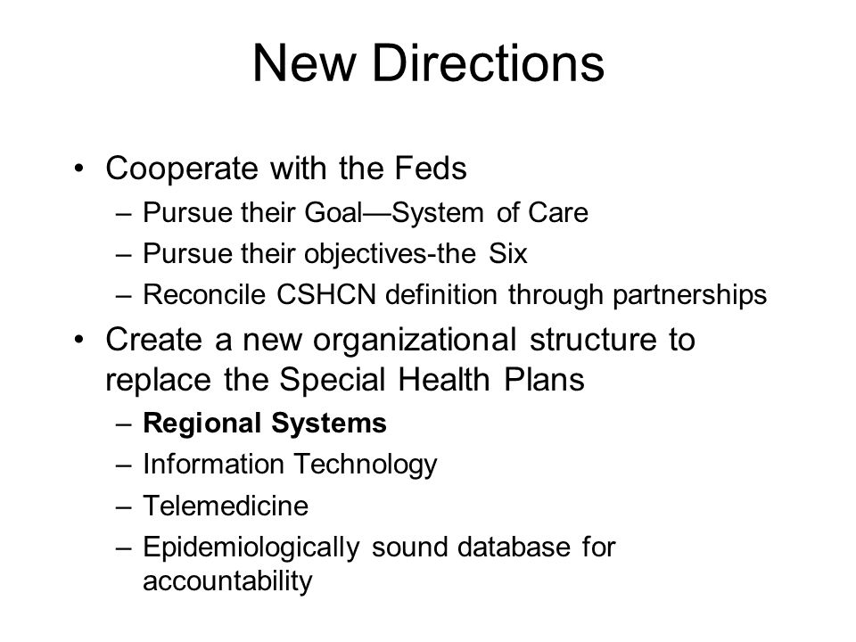 New Directions Cooperate with the Feds –Pursue their Goal—System of Care –Pursue their objectives-the Six –Reconcile CSHCN definition through partnerships Create a new organizational structure to replace the Special Health Plans –Regional Systems –Information Technology –Telemedicine –Epidemiologically sound database for accountability
