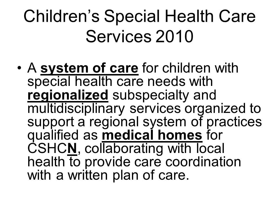 Children's Special Health Care Services 2010 A system of care for children with special health care needs with regionalized subspecialty and multidisciplinary services organized to support a regional system of practices qualified as medical homes for CSHCN, collaborating with local health to provide care coordination with a written plan of care.