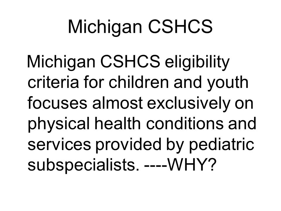 Michigan CSHCS Michigan CSHCS eligibility criteria for children and youth focuses almost exclusively on physical health conditions and services provided by pediatric subspecialists.