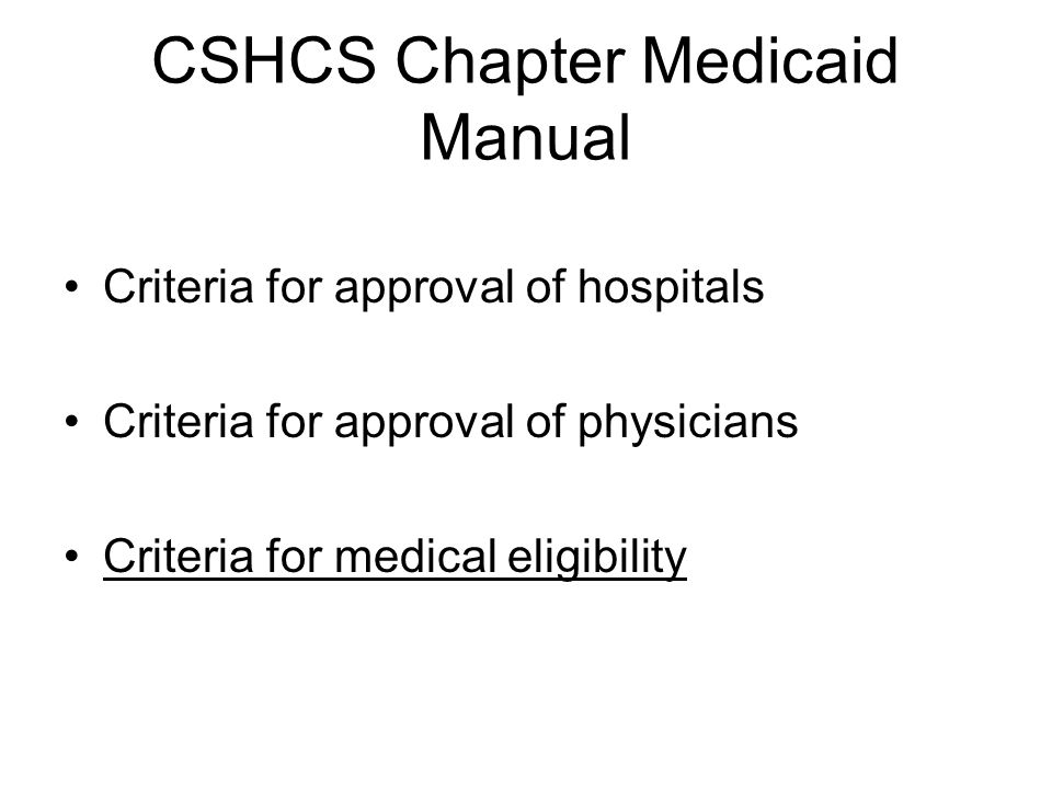 CSHCS Chapter Medicaid Manual Criteria for approval of hospitals Criteria for approval of physicians Criteria for medical eligibility