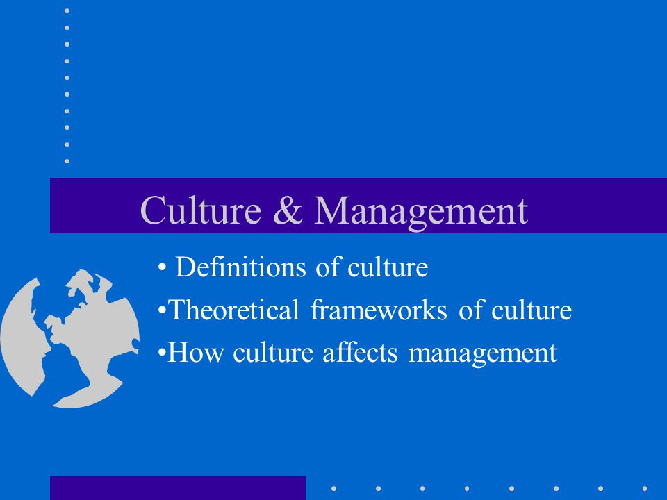 Culture & Management Definitions of culture Theoretical frameworks of culture How culture affects management