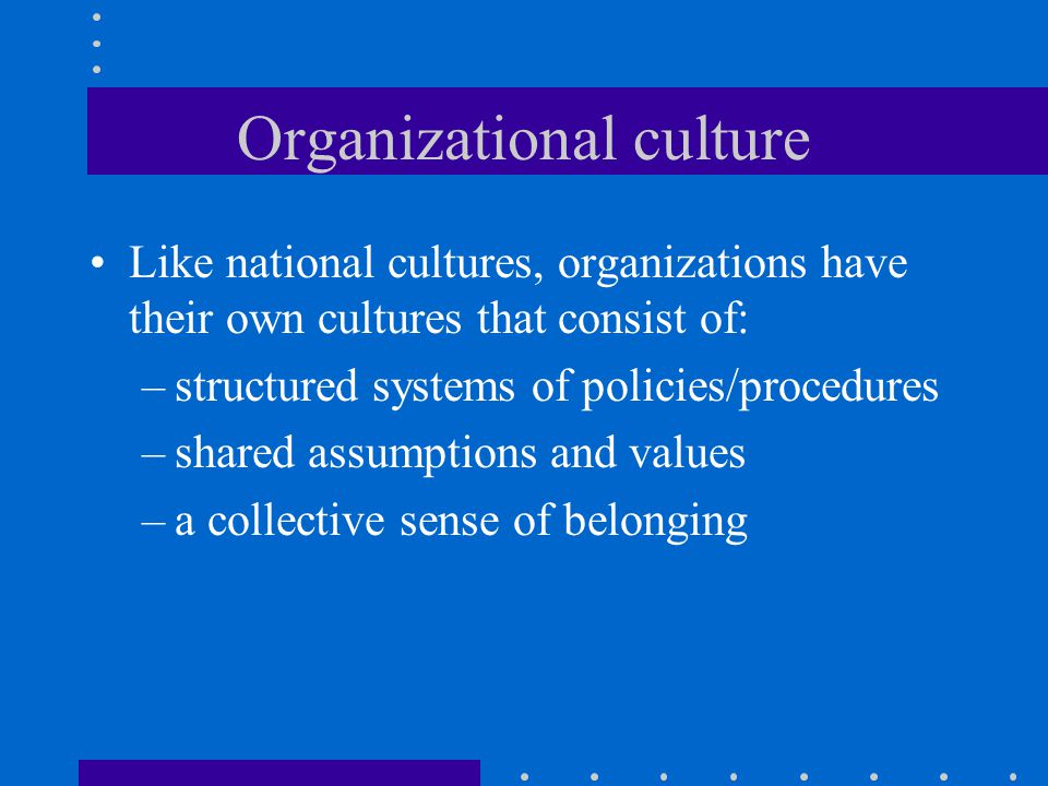 Organizational culture Like national cultures, organizations have their own cultures that consist of: –structured systems of policies/procedures –shared assumptions and values –a collective sense of belonging