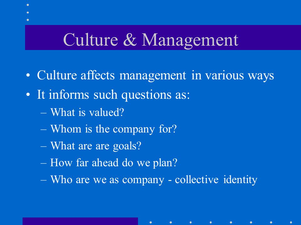 Culture & Management Culture affects management in various ways It informs such questions as: –What is valued.
