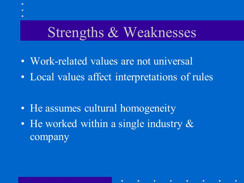 Strengths & Weaknesses Work-related values are not universal Local values affect interpretations of rules He assumes cultural homogeneity He worked within a single industry & company