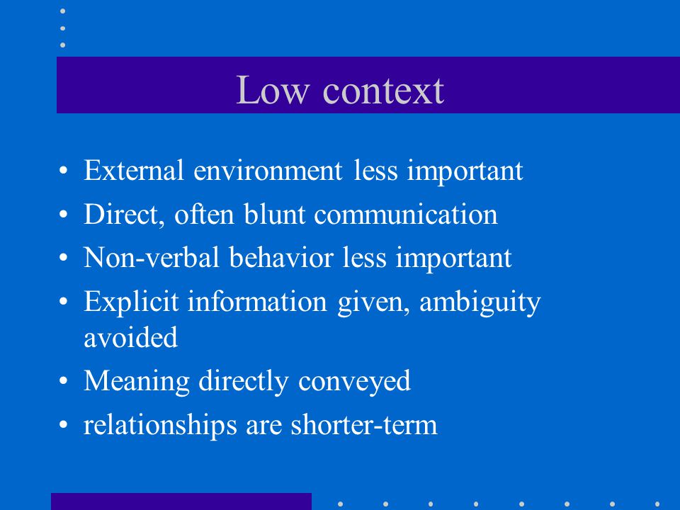 Low context External environment less important Direct, often blunt communication Non-verbal behavior less important Explicit information given, ambiguity avoided Meaning directly conveyed relationships are shorter-term