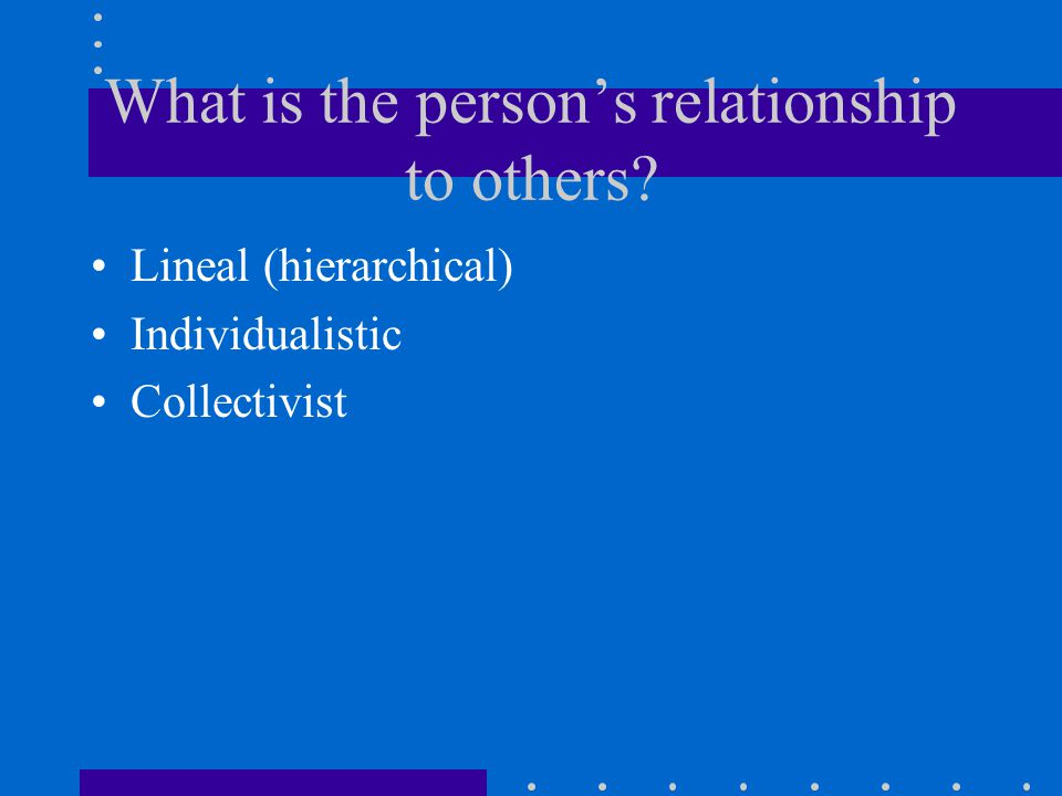 What is the person's relationship to others Lineal (hierarchical) Individualistic Collectivist