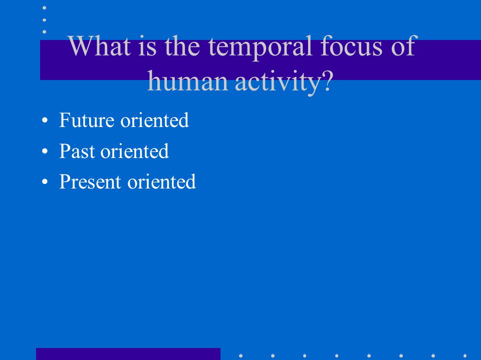 What is the temporal focus of human activity Future oriented Past oriented Present oriented