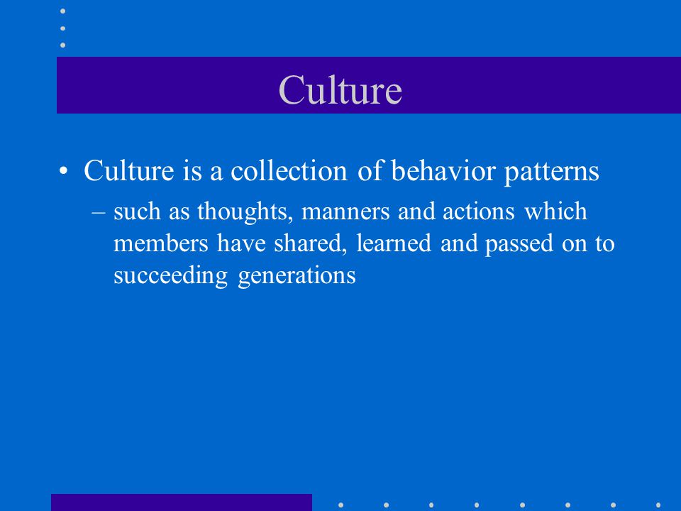 Culture Culture is a collection of behavior patterns –such as thoughts, manners and actions which members have shared, learned and passed on to succeeding generations