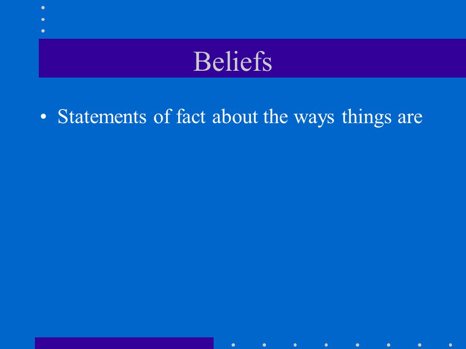 Beliefs Statements of fact about the ways things are