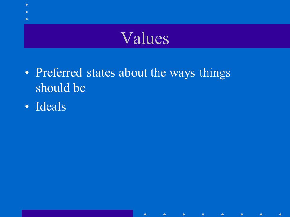Values Preferred states about the ways things should be Ideals