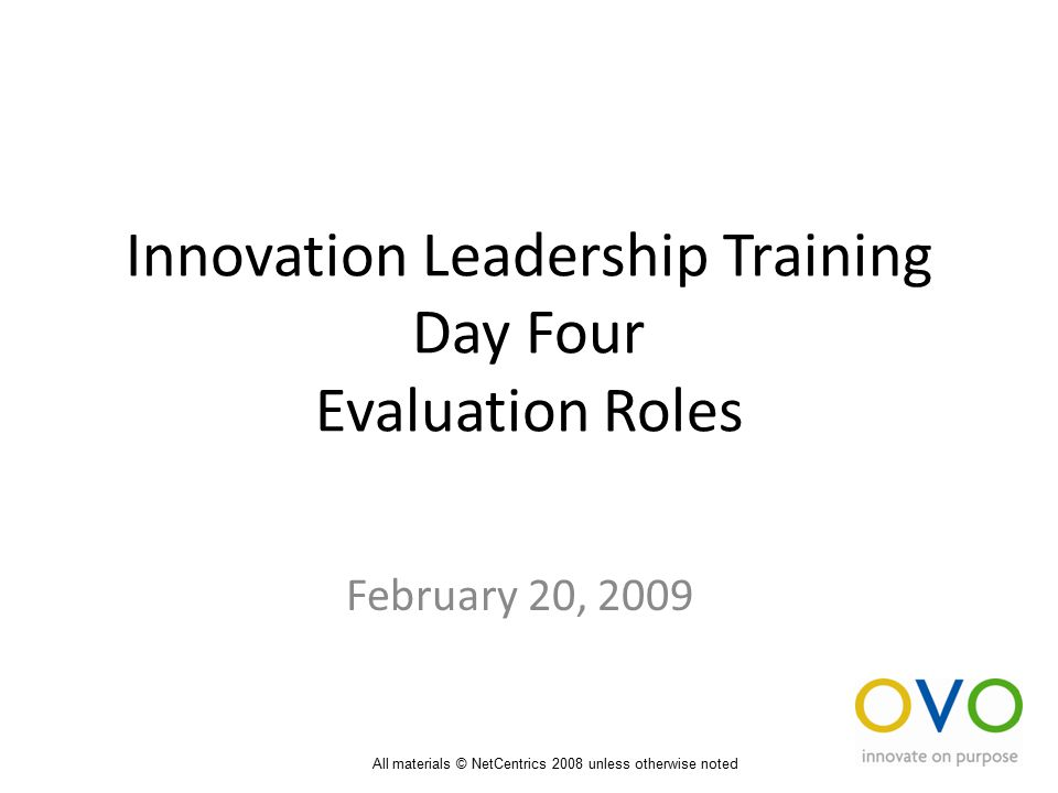 Innovation Leadership Training Day Four Evaluation Roles February 20, 2009 All materials © NetCentrics 2008 unless otherwise noted