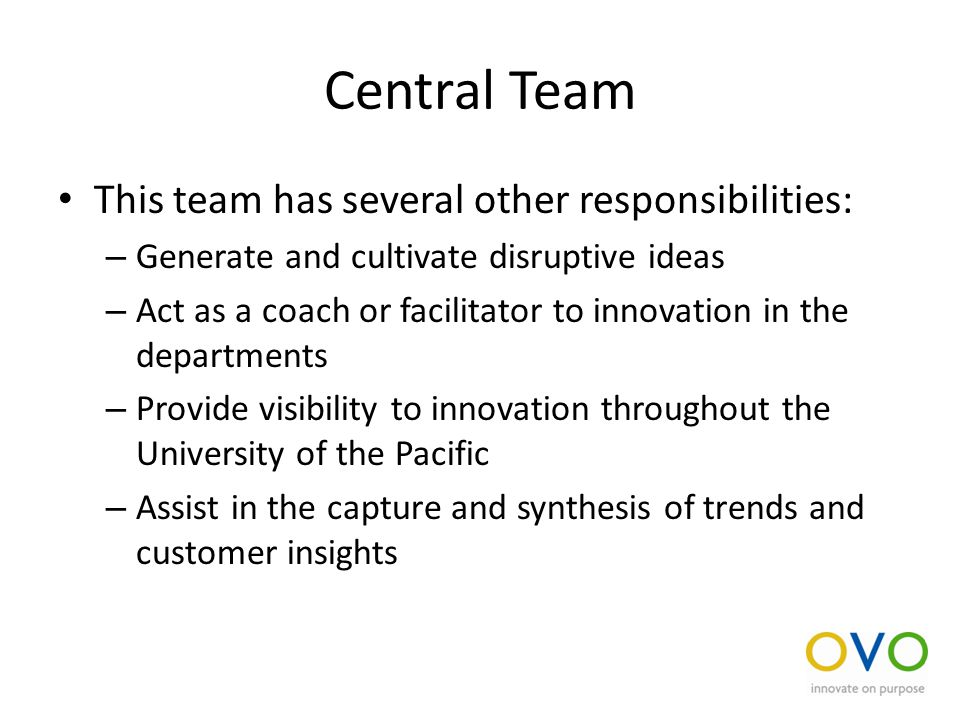 Central Team This team has several other responsibilities: – Generate and cultivate disruptive ideas – Act as a coach or facilitator to innovation in the departments – Provide visibility to innovation throughout the University of the Pacific – Assist in the capture and synthesis of trends and customer insights