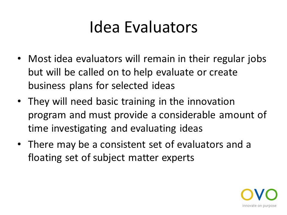 Idea Evaluators Most idea evaluators will remain in their regular jobs but will be called on to help evaluate or create business plans for selected ideas They will need basic training in the innovation program and must provide a considerable amount of time investigating and evaluating ideas There may be a consistent set of evaluators and a floating set of subject matter experts
