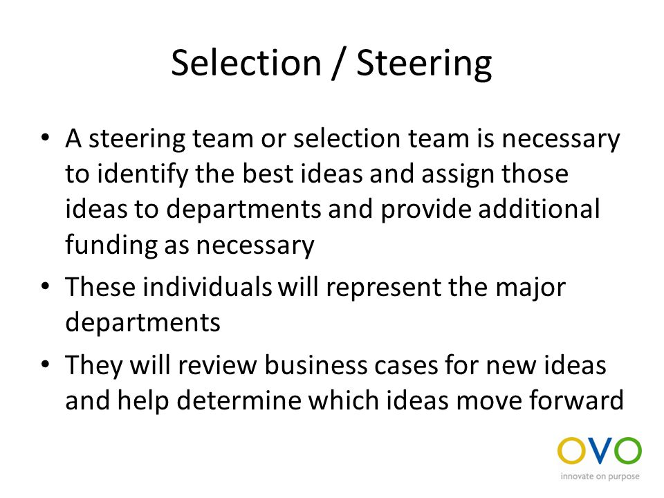 Selection / Steering A steering team or selection team is necessary to identify the best ideas and assign those ideas to departments and provide additional funding as necessary These individuals will represent the major departments They will review business cases for new ideas and help determine which ideas move forward