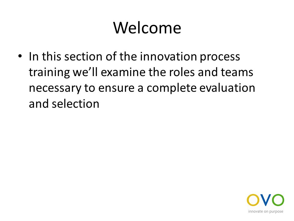 Welcome In this section of the innovation process training we'll examine the roles and teams necessary to ensure a complete evaluation and selection
