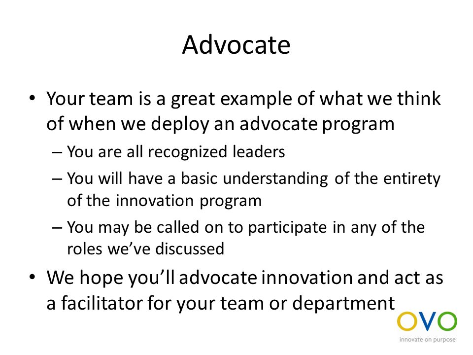 Advocate Your team is a great example of what we think of when we deploy an advocate program – You are all recognized leaders – You will have a basic understanding of the entirety of the innovation program – You may be called on to participate in any of the roles we've discussed We hope you'll advocate innovation and act as a facilitator for your team or department