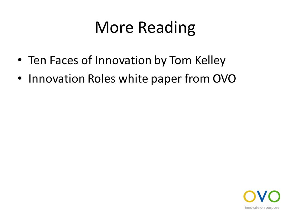 More Reading Ten Faces of Innovation by Tom Kelley Innovation Roles white paper from OVO