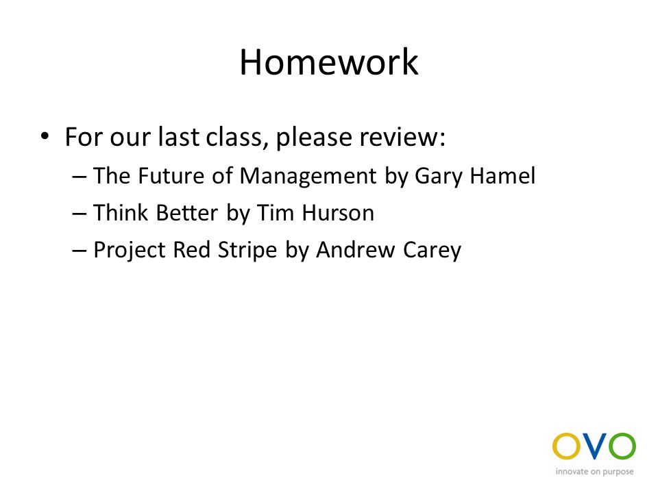 Homework For our last class, please review: – The Future of Management by Gary Hamel – Think Better by Tim Hurson – Project Red Stripe by Andrew Carey