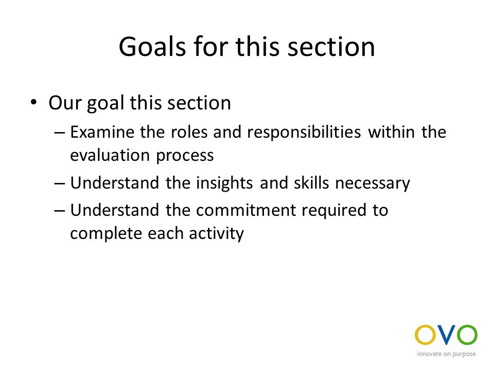 Goals for this section Our goal this section – Examine the roles and responsibilities within the evaluation process – Understand the insights and skills necessary – Understand the commitment required to complete each activity