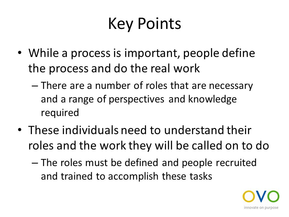 Key Points While a process is important, people define the process and do the real work – There are a number of roles that are necessary and a range of perspectives and knowledge required These individuals need to understand their roles and the work they will be called on to do – The roles must be defined and people recruited and trained to accomplish these tasks