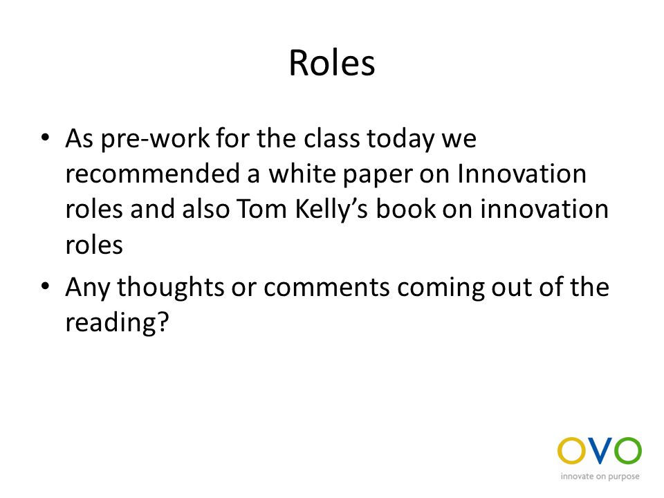 Roles As pre-work for the class today we recommended a white paper on Innovation roles and also Tom Kelly's book on innovation roles Any thoughts or comments coming out of the reading