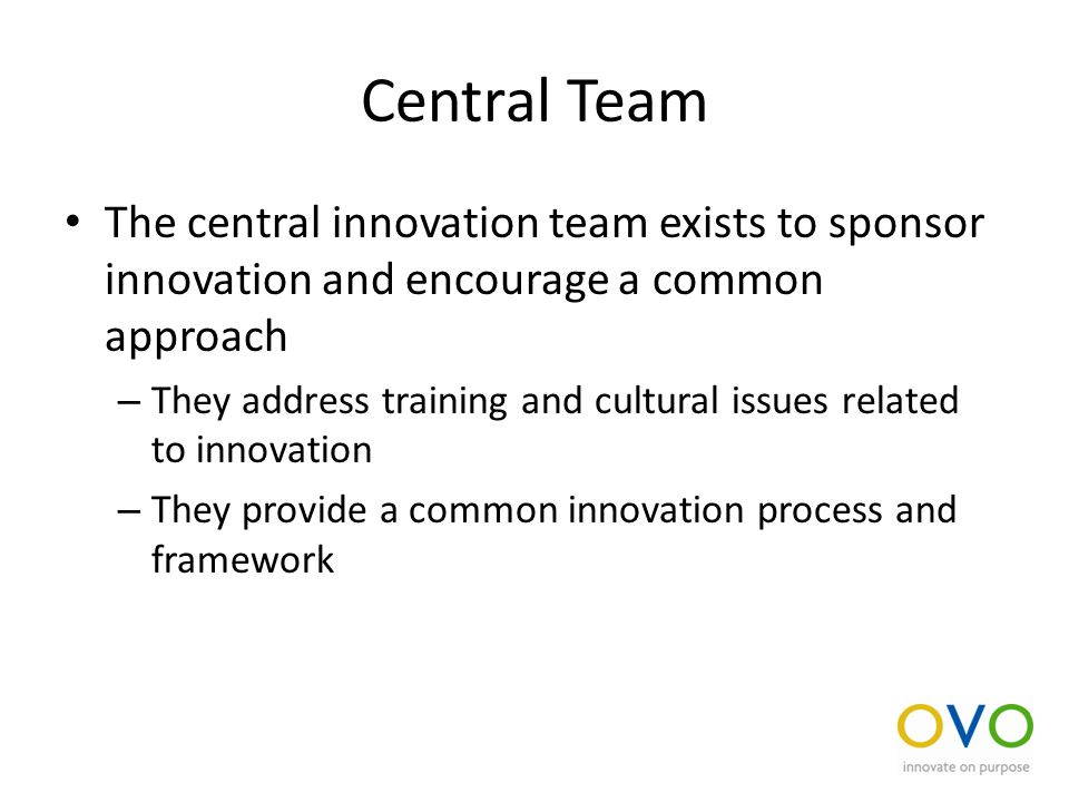 Central Team The central innovation team exists to sponsor innovation and encourage a common approach – They address training and cultural issues related to innovation – They provide a common innovation process and framework