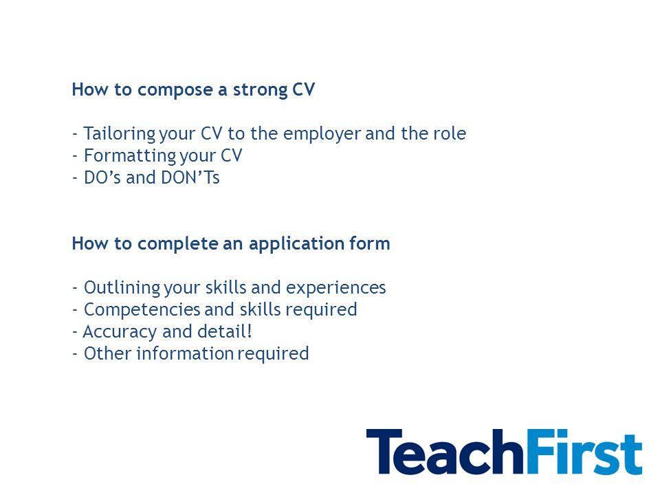 How to compose a strong CV - Tailoring your CV to the employer and the role - Formatting your CV - DO's and DON'Ts How to complete an application form - Outlining your skills and experiences - Competencies and skills required - Accuracy and detail.