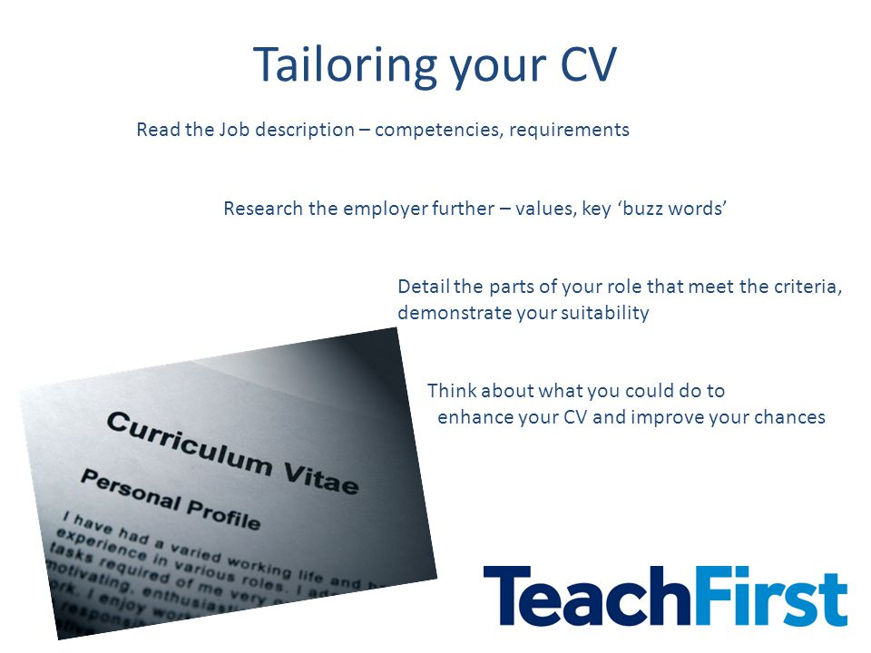 Tailoring your CV Read the Job description – competencies, requirements Research the employer further – values, key 'buzz words' Detail the parts of your role that meet the criteria, demonstrate your suitability Think about what you could do to enhance your CV and improve your chances