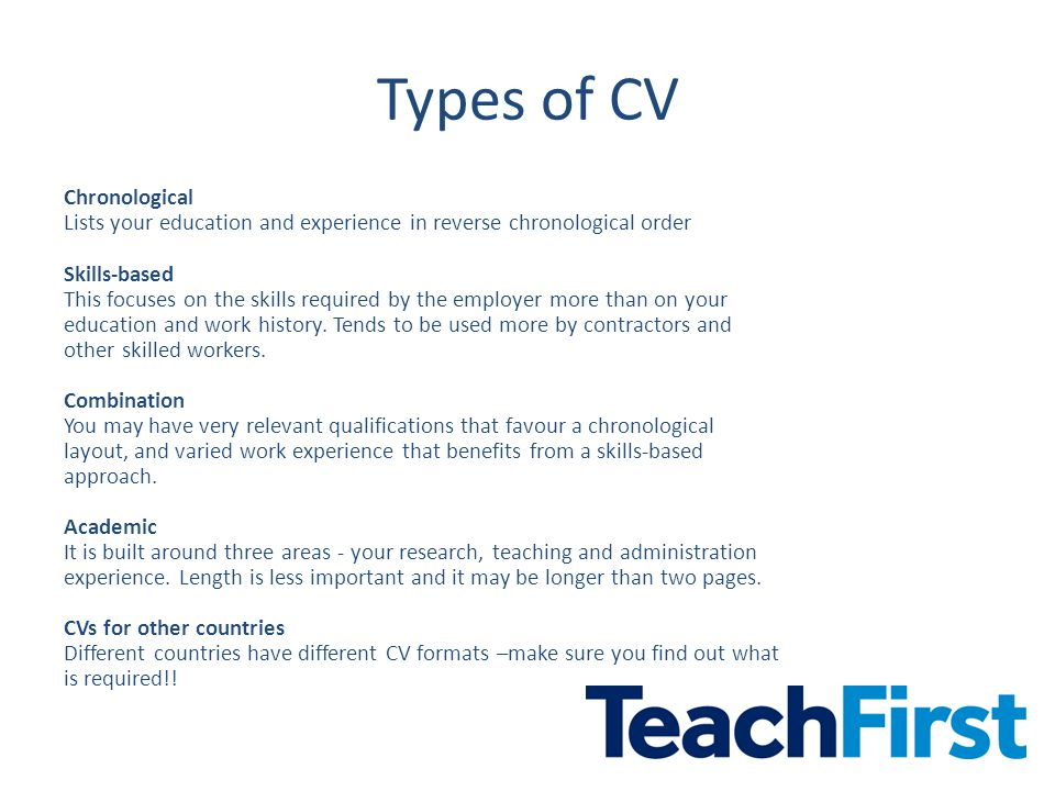 Types of CV Chronological Lists your education and experience in reverse chronological order Skills-based This focuses on the skills required by the employer more than on your education and work history.