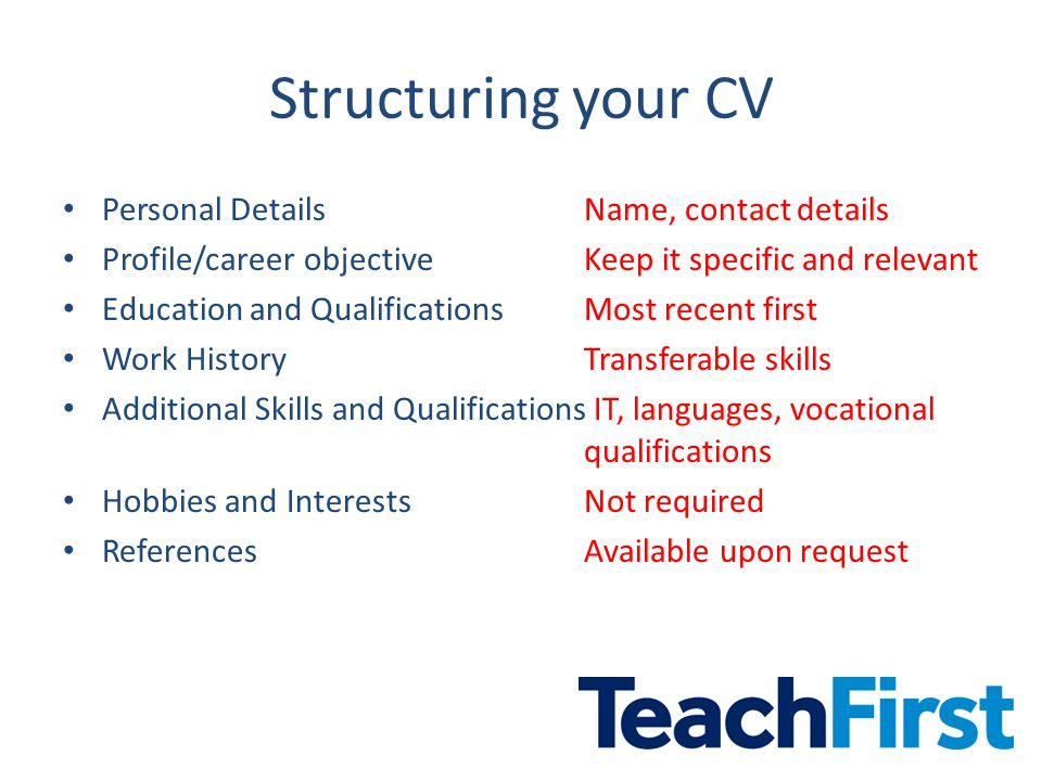 Structuring your CV Personal Details Name, contact details Profile/career objectiveKeep it specific and relevant Education and QualificationsMost recent first Work HistoryTransferable skills Additional Skills and Qualifications IT, languages, vocational qualifications Hobbies and InterestsNot required ReferencesAvailable upon request