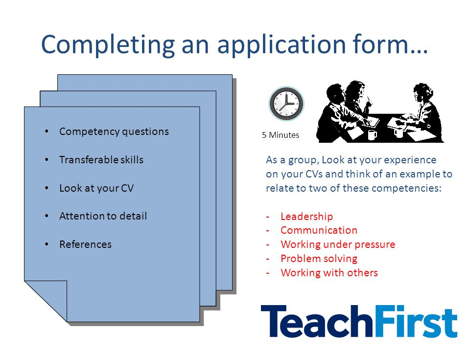 Completing an application form… Competency questions Transferable skills Look at your CV Attention to detail References Competency questions Transferable skills Look at your CV Attention to detail References As a group, Look at your experience on your CVs and think of an example to relate to two of these competencies: -Leadership -Communication -Working under pressure -Problem solving -Working with others 5 Minutes
