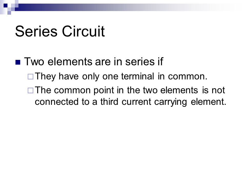 Series Circuit Two elements are in series if  They have only one terminal in common.