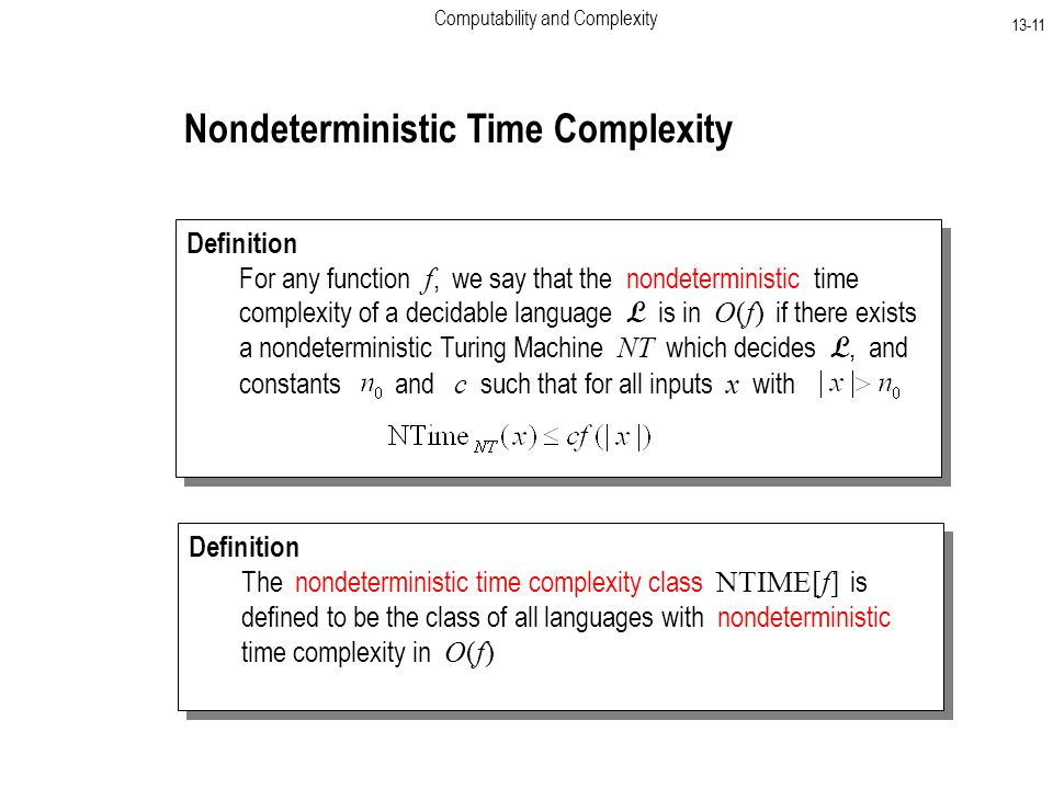 Computability and Complexity Nondeterministic Time Complexity Definition For any function f, we say that the nondeterministic time complexity of a decidable language L is in O(f) if there exists a nondeterministic Turing Machine NT which decides L, and constants and c such that for all inputs x with Definition For any function f, we say that the nondeterministic time complexity of a decidable language L is in O(f) if there exists a nondeterministic Turing Machine NT which decides L, and constants and c such that for all inputs x with Definition The nondeterministic time complexity class NTIME[f] is defined to be the class of all languages with nondeterministic time complexity in O(f) Definition The nondeterministic time complexity class NTIME[f] is defined to be the class of all languages with nondeterministic time complexity in O(f)