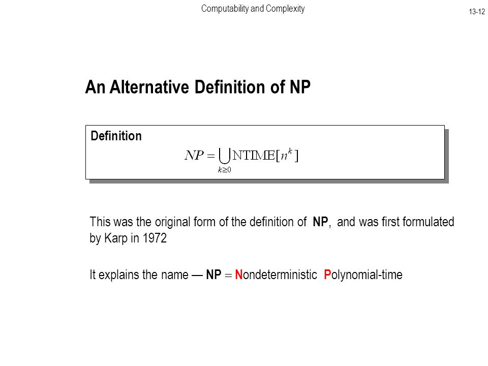 Computability and Complexity An Alternative Definition of NP Definition This was the original form of the definition of NP, and was first formulated by Karp in 1972 It explains the name — NP  N ondeterministic P olynomial-time