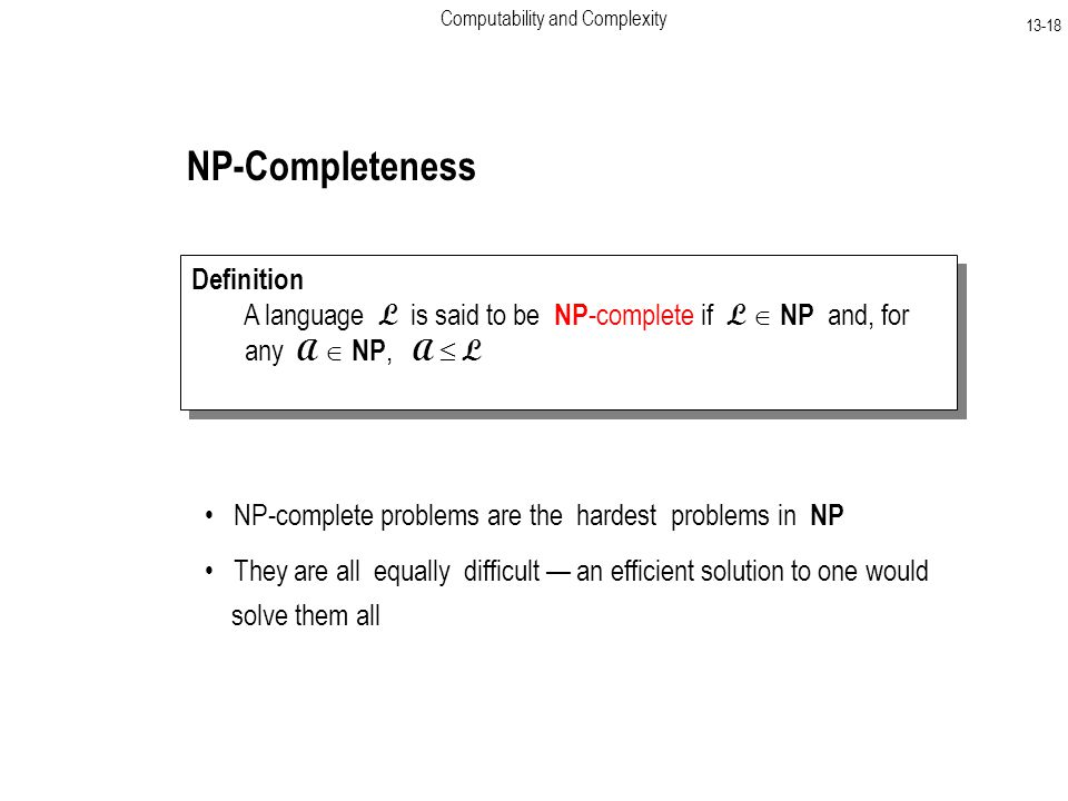 Computability and Complexity NP-Completeness Definition A language L is said to be NP -complete if L  NP and, for any A  NP, A  L Definition A language L is said to be NP -complete if L  NP and, for any A  NP, A  L NP-complete problems are the hardest problems in NP They are all equally difficult — an efficient solution to one would solve them all