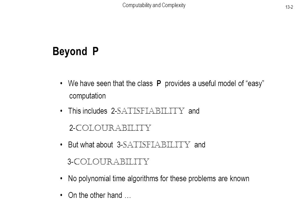Computability and Complexity 13-2 Beyond P We have seen that the class P provides a useful model of easy computation This includes 2- Satisfiability and 2- Colourability But what about 3- Satisfiability and 3- Colourability No polynomial time algorithms for these problems are known On the other hand …
