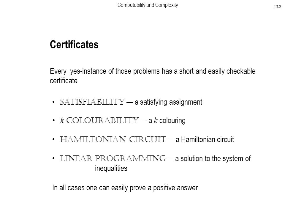 Computability and Complexity 13-3 Certificates Every yes-instance of those problems has a short and easily checkable certificate Satisfiability — a satisfying assignment k - Colourability — a k -colouring Hamiltonian Circuit — a Hamiltonian circuit Linear Programming — a solution to the system of inequalities In all cases one can easily prove a positive answer