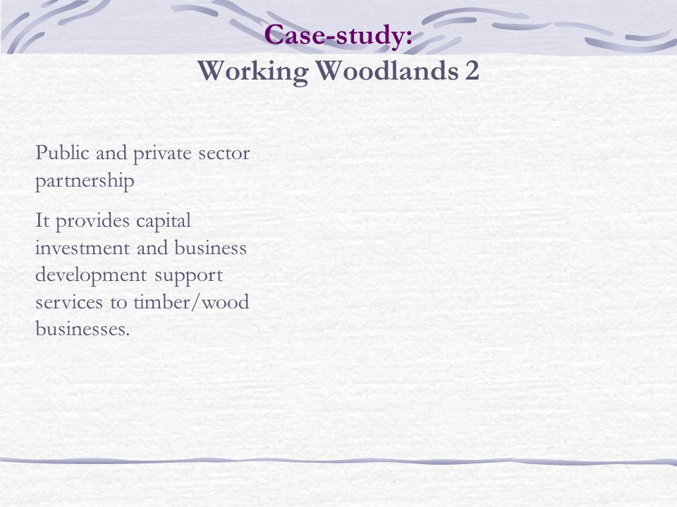 Case-study: Working Woodlands 2 Public and private sector partnership It provides capital investment and business development support services to timber/wood businesses.