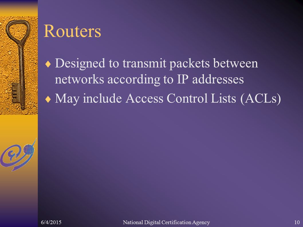 6/4/2015National Digital Certification Agency10 Routers  Designed to transmit packets between networks according to IP addresses  May include Access Control Lists (ACLs)