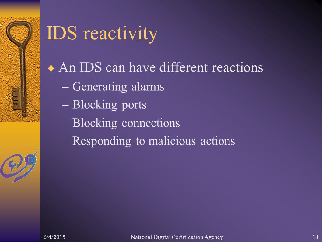 6/4/2015National Digital Certification Agency14 IDS reactivity  An IDS can have different reactions –Generating alarms –Blocking ports –Blocking connections –Responding to malicious actions