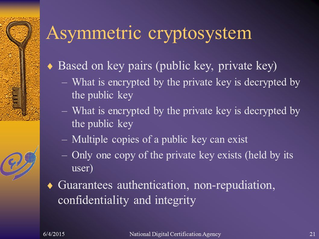 6/4/2015National Digital Certification Agency21 Asymmetric cryptosystem  Based on key pairs (public key, private key) –What is encrypted by the private key is decrypted by the public key –Multiple copies of a public key can exist –Only one copy of the private key exists (held by its user)  Guarantees authentication, non-repudiation, confidentiality and integrity