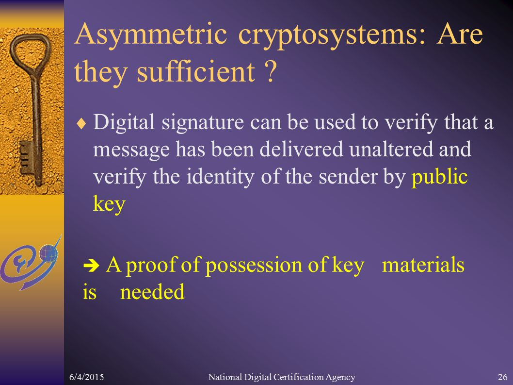 6/4/2015National Digital Certification Agency26 Asymmetric cryptosystems: Are they sufficient .