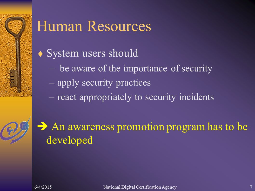 6/4/2015National Digital Certification Agency7 Human Resources  System users should – be aware of the importance of security –apply security practices –react appropriately to security incidents  An awareness promotion program has to be developed