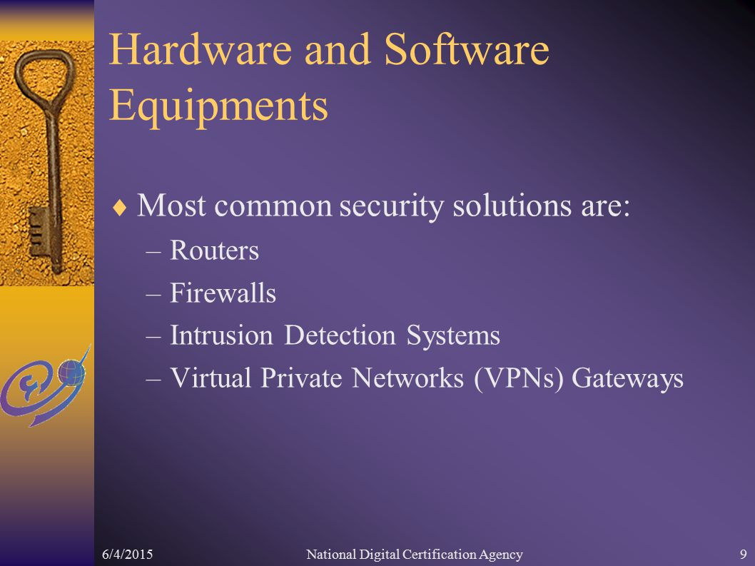 6/4/2015National Digital Certification Agency9 Hardware and Software Equipments  Most common security solutions are: –Routers –Firewalls –Intrusion Detection Systems –Virtual Private Networks (VPNs) Gateways