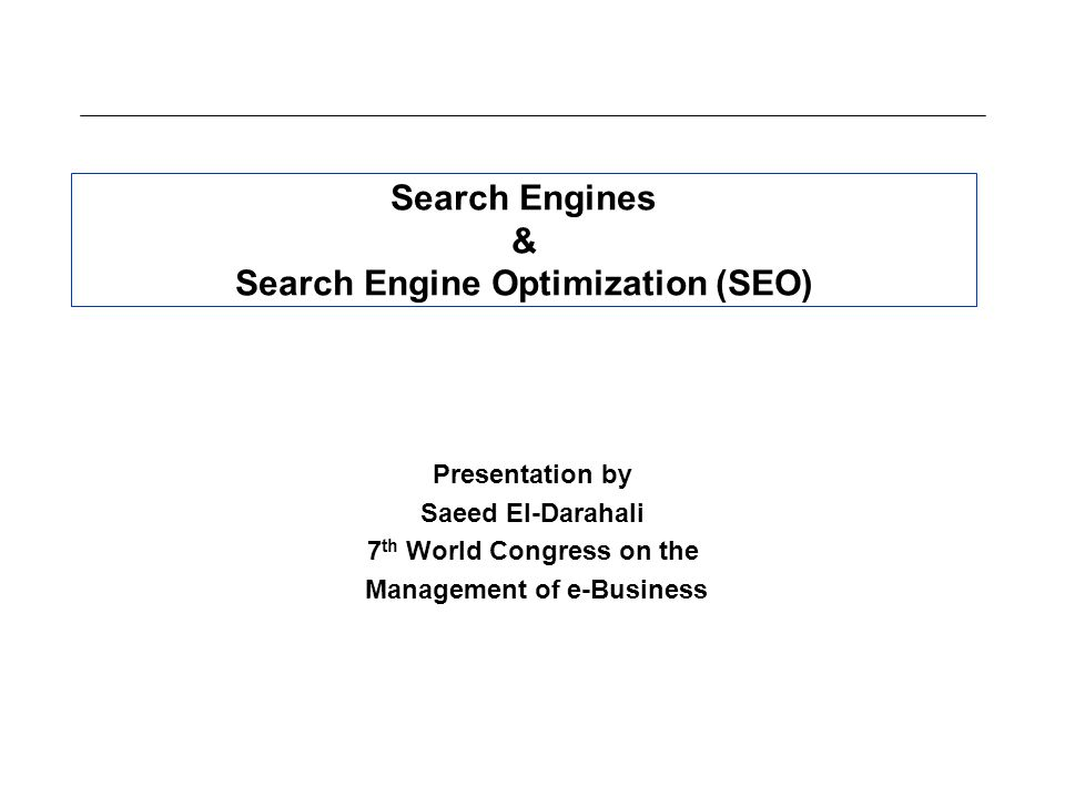 Search Engines & Search Engine Optimization (SEO) Presentation by Saeed El-Darahali 7 th World Congress on the Management of e-Business