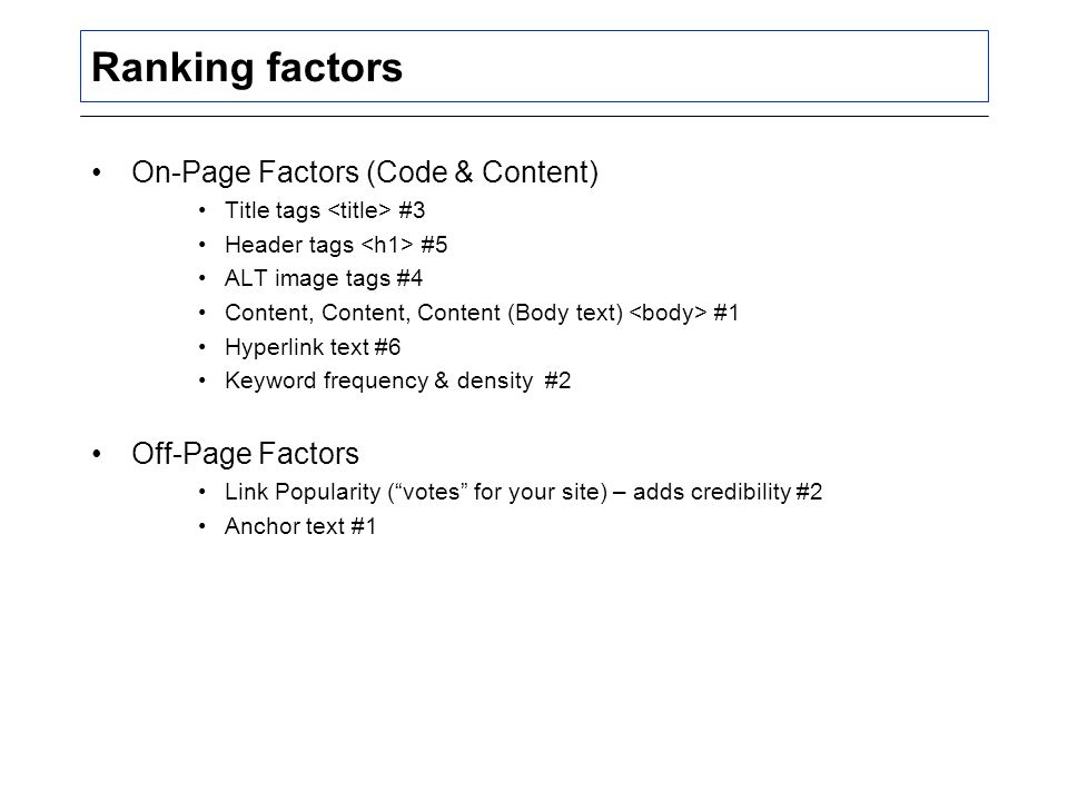 Ranking factors On-Page Factors (Code & Content) Title tags #3 Header tags #5 ALT image tags #4 Content, Content, Content (Body text) #1 Hyperlink text #6 Keyword frequency & density #2 Off-Page Factors Link Popularity ( votes for your site) – adds credibility #2 Anchor text #1
